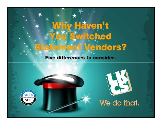 Why Haven't You Switched Statement Vendors? Why Haven't You Switched Statement Vendors? Five differences to consider.