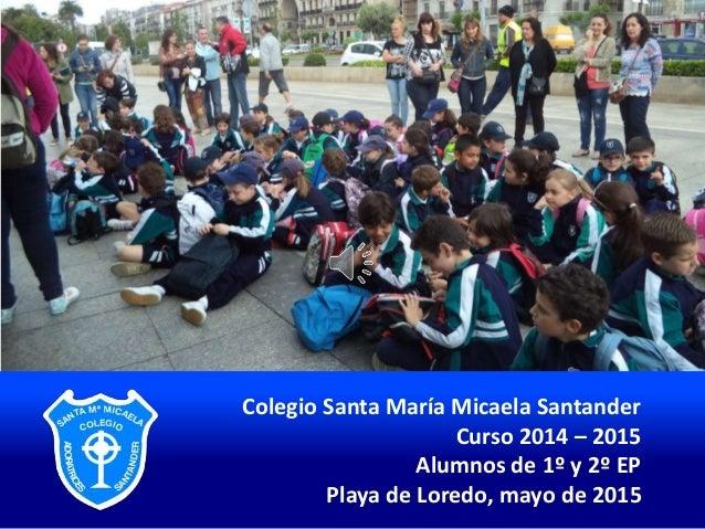 Colegio Santa María Micaela Santander Curso 2014 – 2015 Alumnos de 1º y 2º EP Playa de Loredo, mayo de 2015