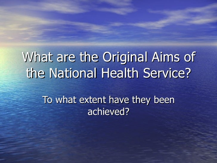 What are the Original Aims of the National Health Service? To what extent have they been achieved?