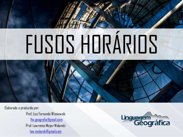 FUSOS HORÁRIOS Elaborado e produzido por: Prof. Luiz Fernando Wisniewski lfw.geografia@gmail.com Prof. Lawrence Mayer Mala...