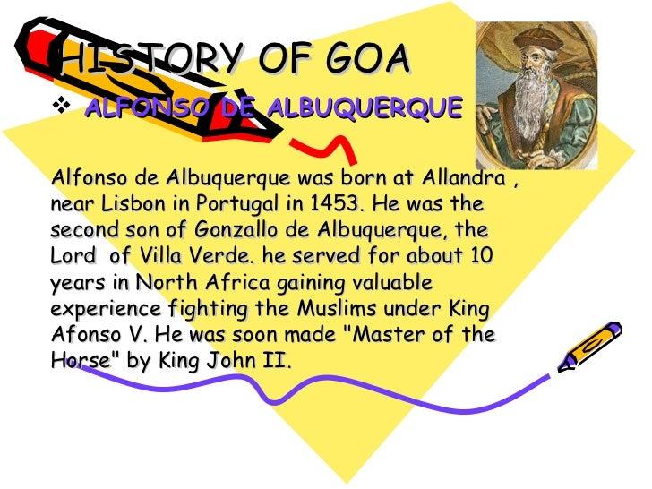 HISTORY OF GOA <ul><li>ALFONSO DE ALBUQUERQUE </li></ul><ul><li>Alfonso de Albuquerque was born at Allandra , near Lisbon ...