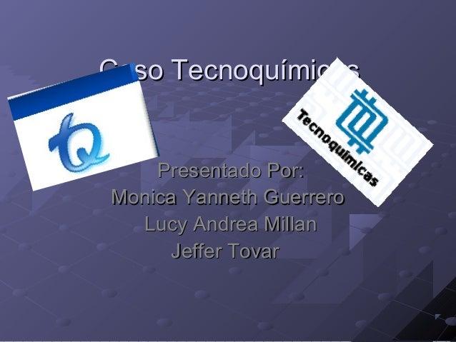 Caso TecnoquímicasCaso Tecnoquímicas Presentado Por:Presentado Por: Monica Yanneth GuerreroMonica Yanneth Guerrero Lucy An...