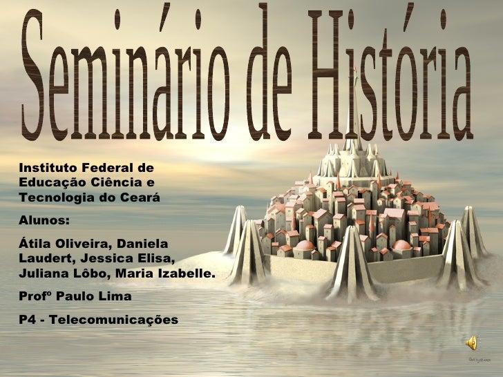 Seminário de História Instituto Federal de Educação Ciência e Tecnologia do Ceará Alunos:  Átila Oliveira, Daniela Laudert...