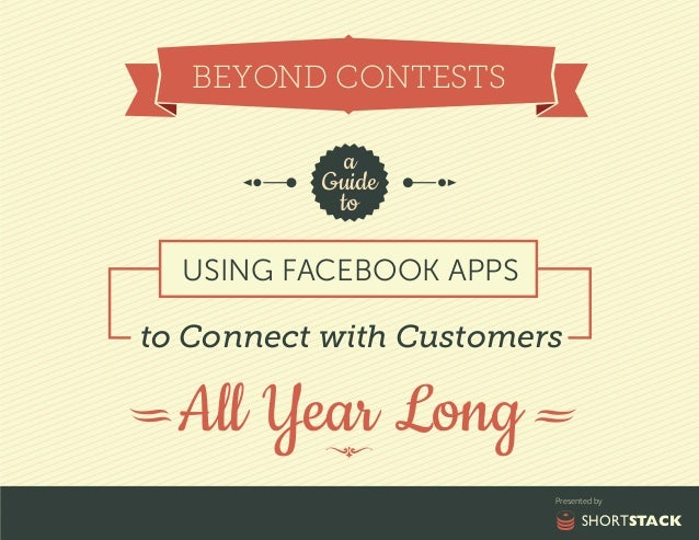 BEYOND CONTESTS a Guide to USING FACEBOOK APPS  to Connect with Customers  All Year Long Presented by  SHORTSTACK
