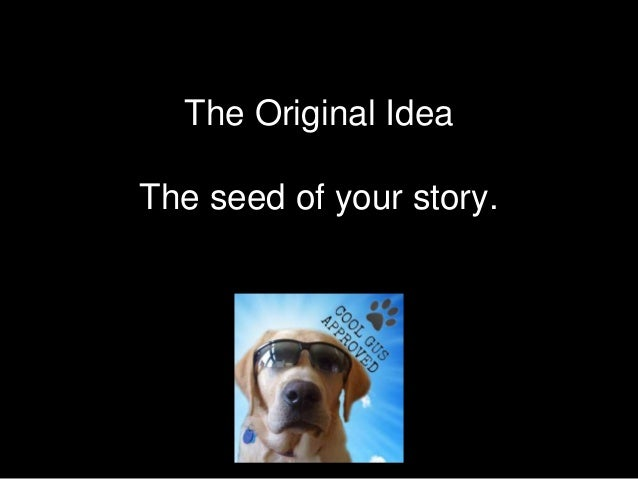The Original Idea The seed of your story.