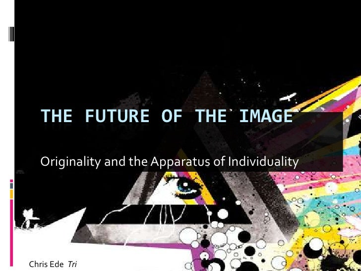 Originality and the Apparatus of Individuality<br />The Future of the image<br />Chris Ede  Tri<br />