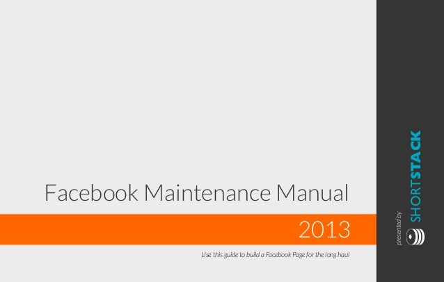 Use this guide to build a Facebook Page for the long haul  SHORTSTACK  2013  presented by  Facebook Maintenance Manual