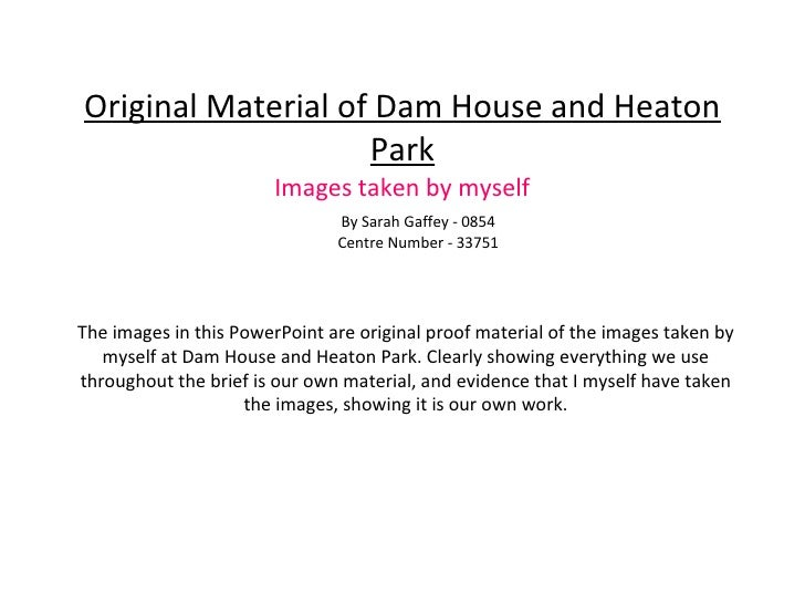 Original Material of Dam House and Heaton Park Images taken by myself By Sarah Gaffey - 0854 Centre Number - 33751 The ima...