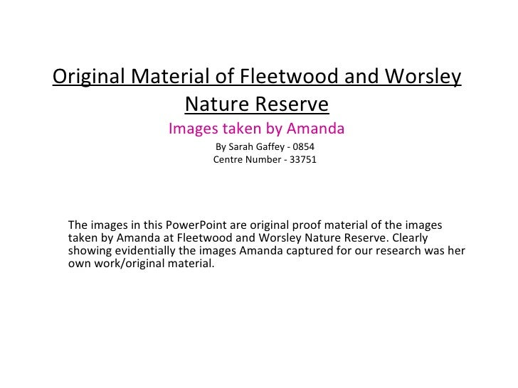 Original Material of Fleetwood and Worsley Nature Reserve Images taken by Amanda The images in this PowerPoint are origina...