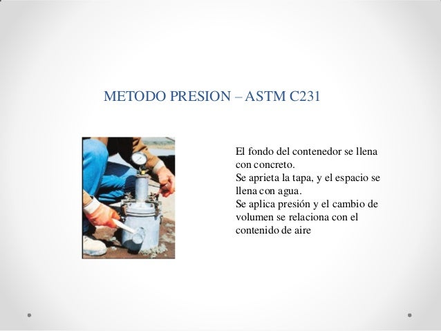 METODO PRESION – ASTM C231 El fondo del contenedor se llena con concreto. Se aprieta la tapa, y el espacio se llena con ag...