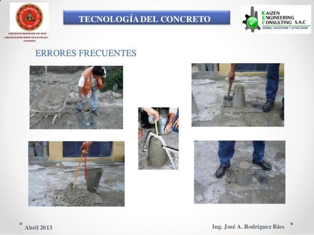TECNOLOGÍA DEL CONCRETO COLEGIO DE INGENIEROS DEL PERÚ CONSEJO DEPARTAMENTAL DE ANCASH - CHIMBOTE ERRORES FRECUENTES Ing. ...