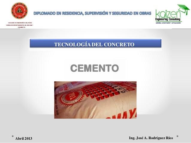 COLEGIO DE INGENIEROS DEL PERÚ CONSEJO DEPARTAMENTAL DE ANCASH - CHIMBOTE TECNOLOGÍA DEL CONCRETO CEMENTO Ing. José A. Rod...