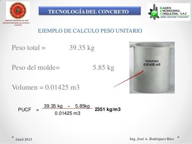 TECNOLOGÍA DEL CONCRETO COLEGIO DE INGENIEROS DEL PERÚ CONSEJO DEPARTAMENTAL DE ANCASH - CHIMBOTE EJEMPLO DE CALCULO PESO ...