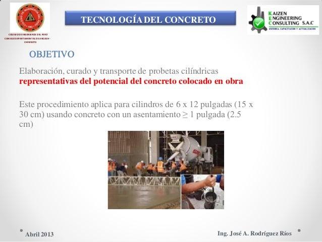 TECNOLOGÍA DEL CONCRETO COLEGIO DE INGENIEROS DEL PERÚ CONSEJO DEPARTAMENTAL DE ANCASH - CHIMBOTE OBJETIVO Elaboración, cu...