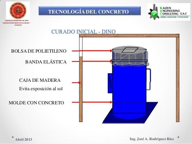 TECNOLOGÍA DEL CONCRETO COLEGIO DE INGENIEROS DEL PERÚ CONSEJO DEPARTAMENTAL DE ANCASH - CHIMBOTE CURADO INICIAL - DINO BO...
