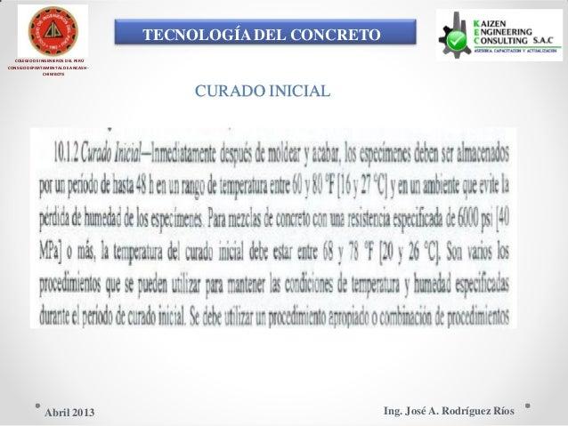 TECNOLOGÍA DEL CONCRETO COLEGIO DE INGENIEROS DEL PERÚ CONSEJO DEPARTAMENTAL DE ANCASH - CHIMBOTE CURADO INICIAL Ing. José...
