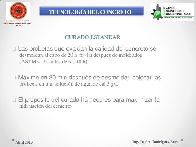 TECNOLOGÍA DEL CONCRETO COLEGIO DE INGENIEROS DEL PERÚ CONSEJO DEPARTAMENTAL DE ANCASH - CHIMBOTE CURADO ESTANDAR Las pro...