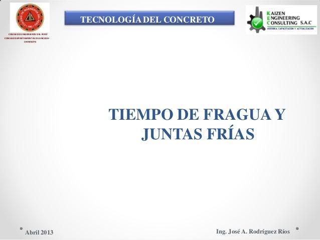 TECNOLOGÍA DEL CONCRETO COLEGIO DE INGENIEROS DEL PERÚ CONSEJO DEPARTAMENTAL DE ANCASH - CHIMBOTE TIEMPO DE FRAGUA Y JUNTA...