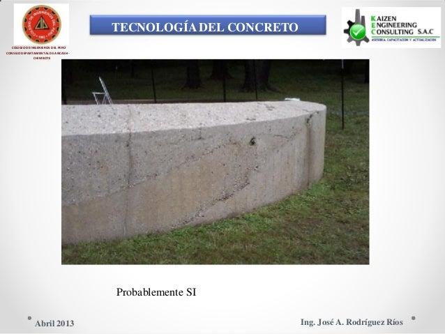 TECNOLOGÍA DEL CONCRETO COLEGIO DE INGENIEROS DEL PERÚ CONSEJO DEPARTAMENTAL DE ANCASH - CHIMBOTE Probablemente SI Ing. Jo...