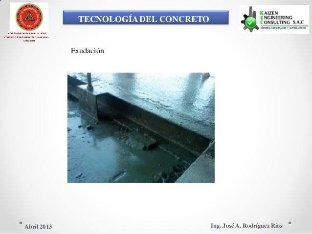 TECNOLOGÍA DEL CONCRETO COLEGIO DE INGENIEROS DEL PERÚ CONSEJO DEPARTAMENTAL DE ANCASH - CHIMBOTE Exudación Ing. José A. R...