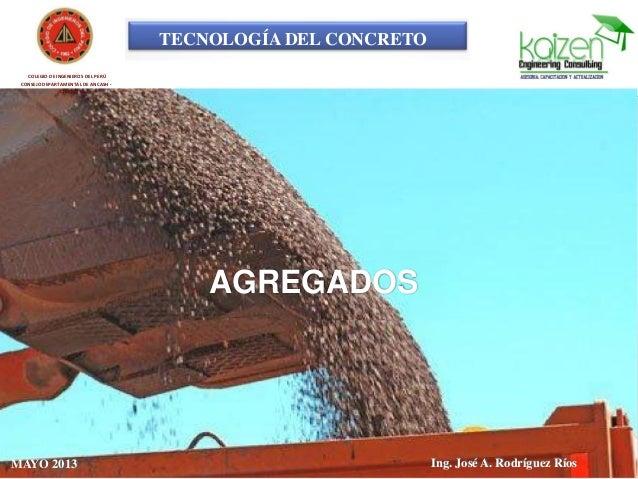 TECNOLOGÍA DEL CONCRETO COLEGIO DE INGENIEROS DEL PERÚ CONSEJO DEPARTAMENTAL DE ANCASH - CHIMBOTE AGREGADOS Ing. José A. R...