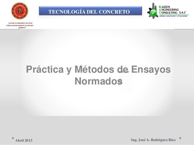 TECNOLOGÍA DEL CONCRETO COLEGIO DE INGENIEROS DEL PERÚ CONSEJO DEPARTAMENTAL DE ANCASH - CHIMBOTE Práctica y Métodos de En...