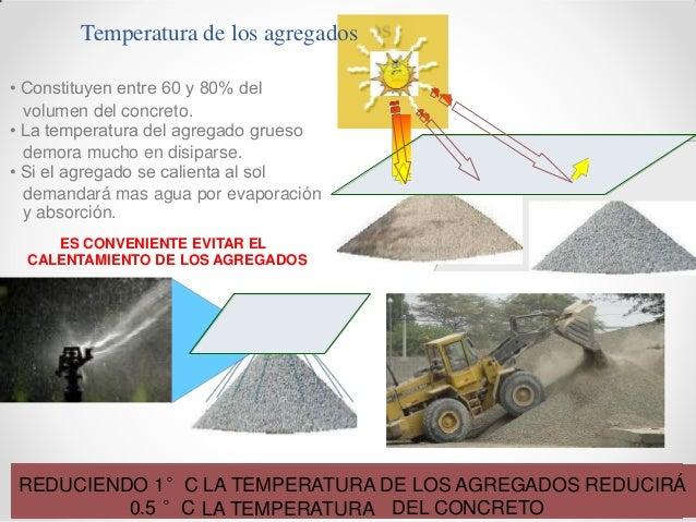 Temperatura de los agregados • Constituyen entre 60 y 80% del volumen del concreto. • La temperatura del agregado grueso d...
