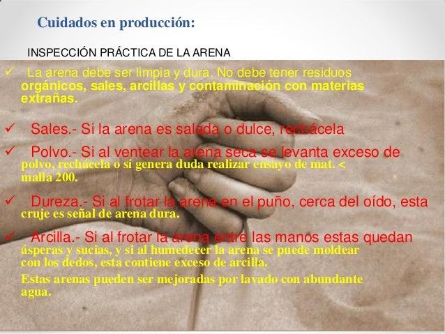 Cuidados en producción: INSPECCIÓN PRÁCTICA DE LA ARENA  La arena debe ser limpia y dura. No debe tener residuos orgánico...
