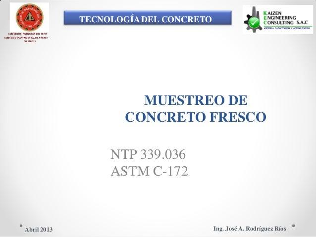 TECNOLOGÍA DEL CONCRETO COLEGIO DE INGENIEROS DEL PERÚ CONSEJO DEPARTAMENTAL DE ANCASH - CHIMBOTE MUESTREO DE CONCRETO FRE...