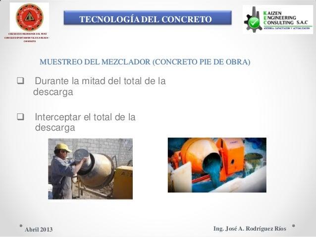 TECNOLOGÍA DEL CONCRETO COLEGIO DE INGENIEROS DEL PERÚ CONSEJO DEPARTAMENTAL DE ANCASH - CHIMBOTE MUESTREO DEL MEZCLADOR (...
