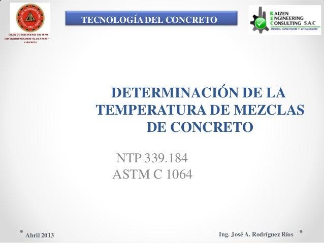 TECNOLOGÍA DEL CONCRETO COLEGIO DE INGENIEROS DEL PERÚ CONSEJO DEPARTAMENTAL DE ANCASH - CHIMBOTE DETERMINACIÓN DE LA TEMP...