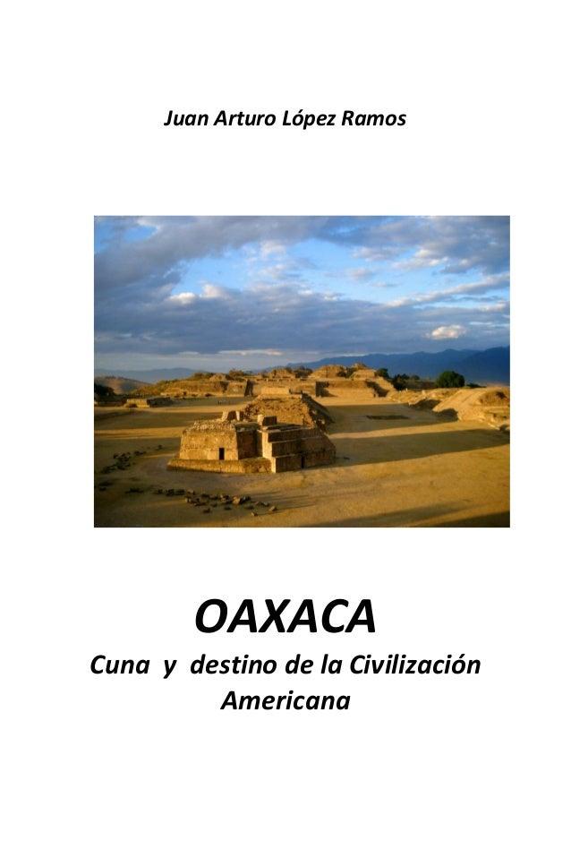 Juan Arturo López Ramos        OAXACACuna y destino de la Civilización         Americana