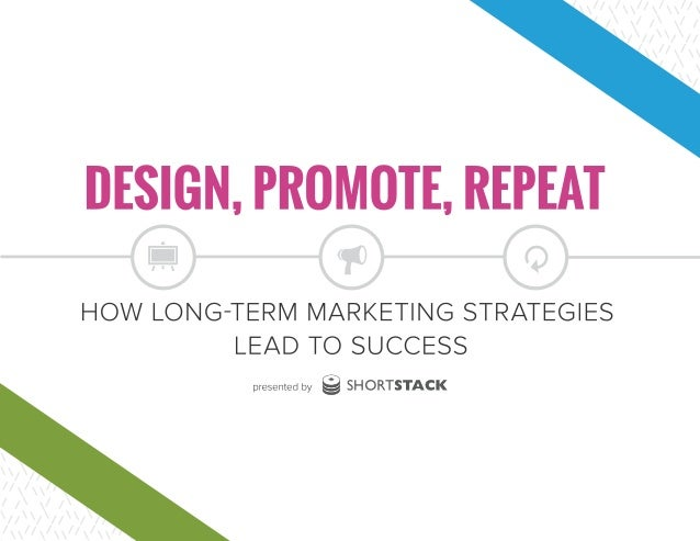 DESIGN, PROMOTE, REPEAT: HOW LONG-TERM MARKETING STRATEGIES LEAD TO SUCCESS CONTENTS INTRODUCTION | 1 ABOUT THE STUDY | 4 ...