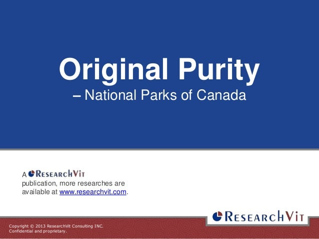 Copyright © 2013 ResearchVit Consulting INC. Confidential and proprietary. Original Purity – National Parks of Canada A pu...