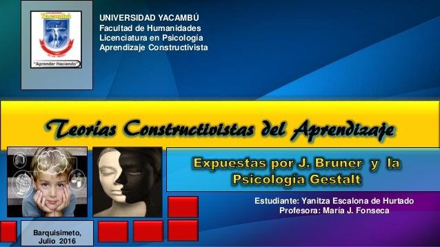 Teorías Constructivistas del Aprendizaje UNIVERSIDAD YACAMBÚ Facultad de Humanidades Licenciatura en Psicología Aprendizaj...