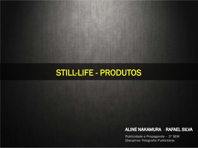 STILL LIFESTILL-LIFE - PRODUTOS                                 ALINE NAKAMURA - RAFAEL SILVA  Aline Nakamura e Rafael Sil...