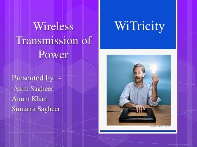 Wireless Transmission of Power Presented by :Asim Sagheer Anum Khan Sumaira Sagheer  WiTricity