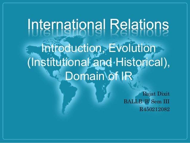 Introduction, Evolution (Institutional and Historical), Domain of IR Rajat Dixit BALLB 'B' Sem III R450212082