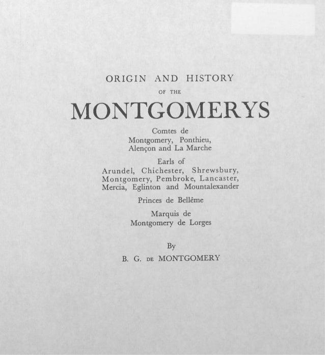 O R I G I N A N D HISTORY OF THE MONTGOMERYS Comtes de Montgomery, Ponthieu, Alençon and La Marche Earls of Arundel, Chich...