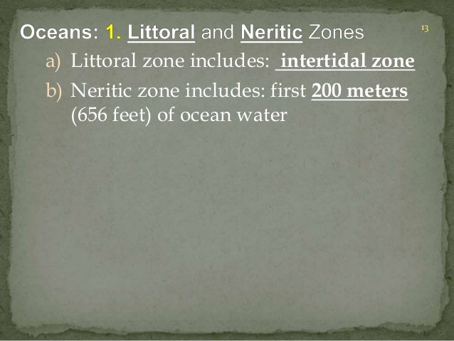 a) Littoral zone includes: intertidal zone  b) Neritic zone includes: first 200 meters  (656 feet) of ocean water  13