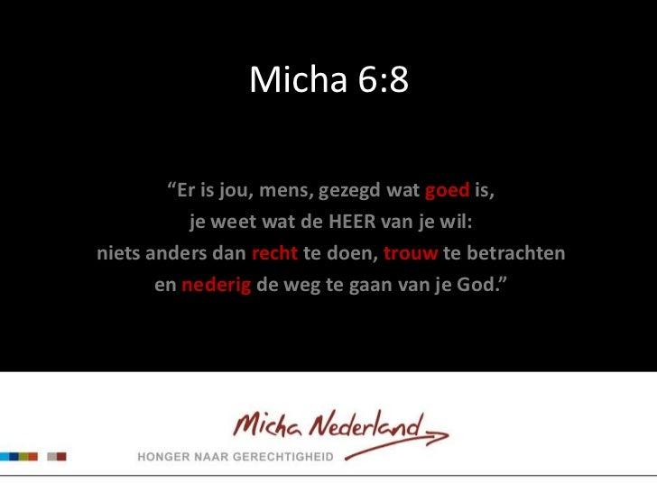 """Micha 6:8        """"Er is jou, mens, gezegd wat goed is,           je weet wat de HEER van je wil:niets anders dan recht te ..."""