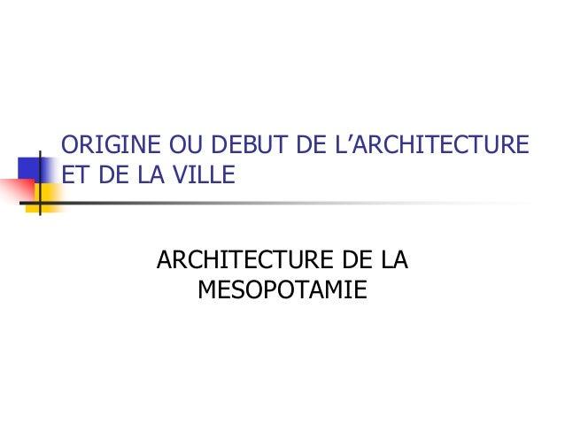 ORIGINE OU DEBUT DE L'ARCHITECTURE ET DE LA VILLE ARCHITECTURE DE LA MESOPOTAMIE