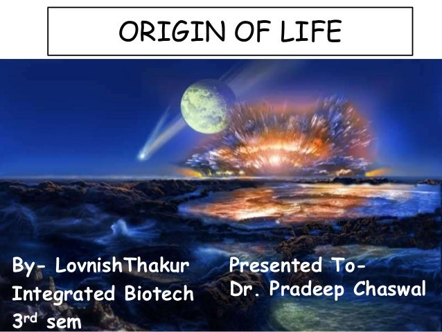 ORIGIN OF LIFE By- LovnishThakur Integrated Biotech 3rd sem Presented To- Dr. Pradeep Chaswal