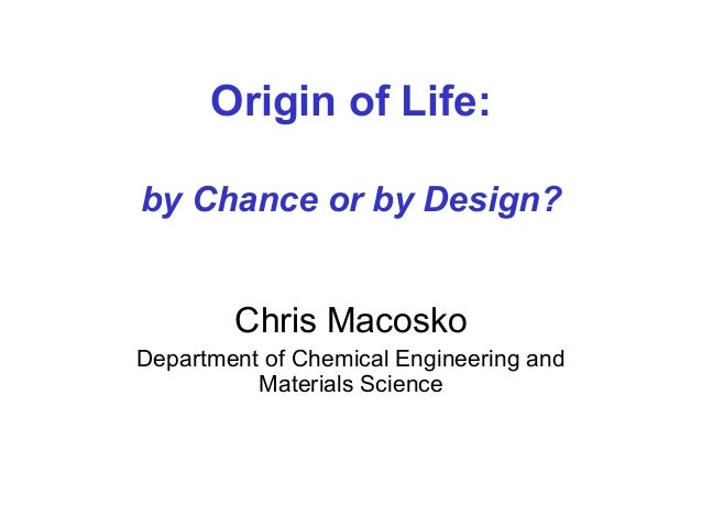 Origin of Life: by Chance or by Design? Chris Macosko Department of Chemical Engineering and Materials Science