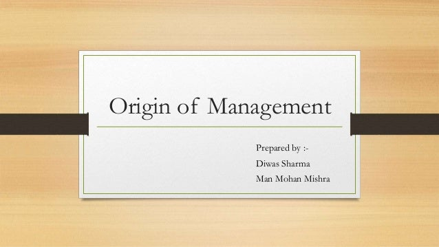 Origin of Management Prepared by :- Diwas Sharma Man Mohan Mishra