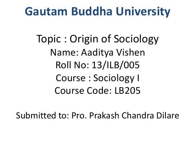Gautam Buddha University  Topic : Origin of Sociology  Name: Aaditya Vishen  Roll No: 13/ILB/005  Course : Sociology I  Co...