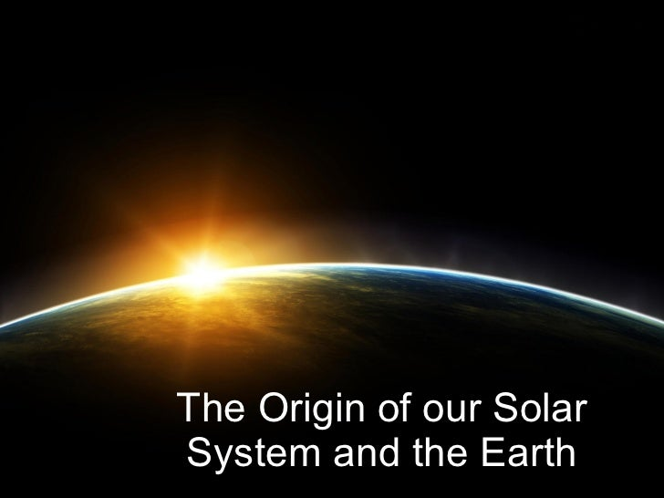 The Origin of our Solar System and the Earth