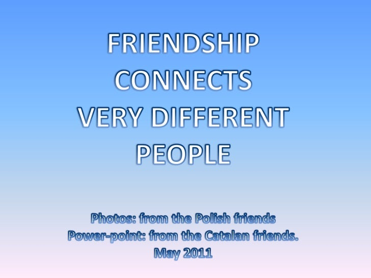 FRIENDSHIP <br />CONNECTS <br />VERY DIFFERENT <br />PEOPLE<br />Photos: fromthePolishfriends<br />Power-point: fromtheCat...