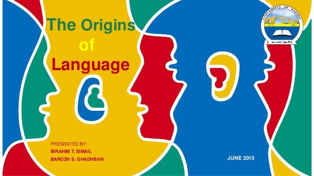 The Origins of Language PRESENTED BY: IBRAHIM T. ISMAIL BAROZH S. GHADHBAN JUNE 2015
