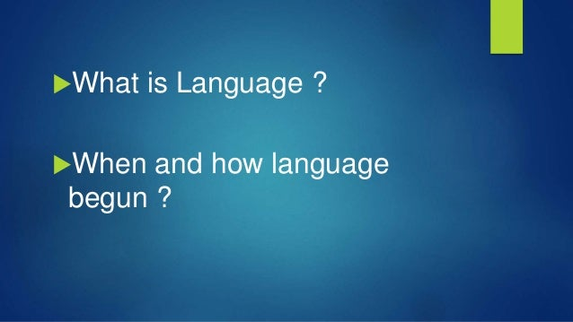 What is Language ? When and how language begun ?